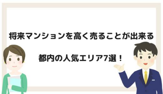 【都内の人気エリア7選!】将来マンションを高く売ることが出来るエリアとは?