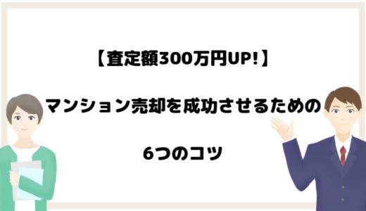 【査定額300万円UP!】マンション売却を成功させるための6つのコツ